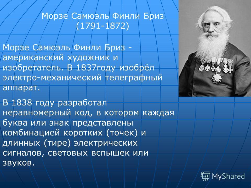 Морзе Самюэль Финли Бриз (1791-1872) Морзе Самюэль Финли Бриз - американский художник и изобретатель. В 1837 году изобрёл электро-механический телеграфный аппарат. В 1838 году разработал неравномерный код, в котором каждая буква или знак представлены