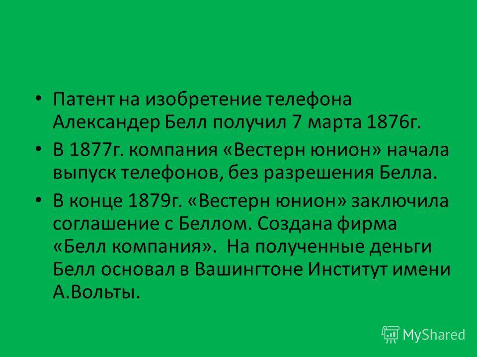 Патент на изобретение телефона Александер Белл получил 7 марта 1876 г. В 1877 г. компания «Вестерн юнион» начала выпуск телефонов, без разрешения Белла. В конце 1879 г. «Вестерн юнион» заключила соглашение с Беллом. Создана фирма «Белл компания». На