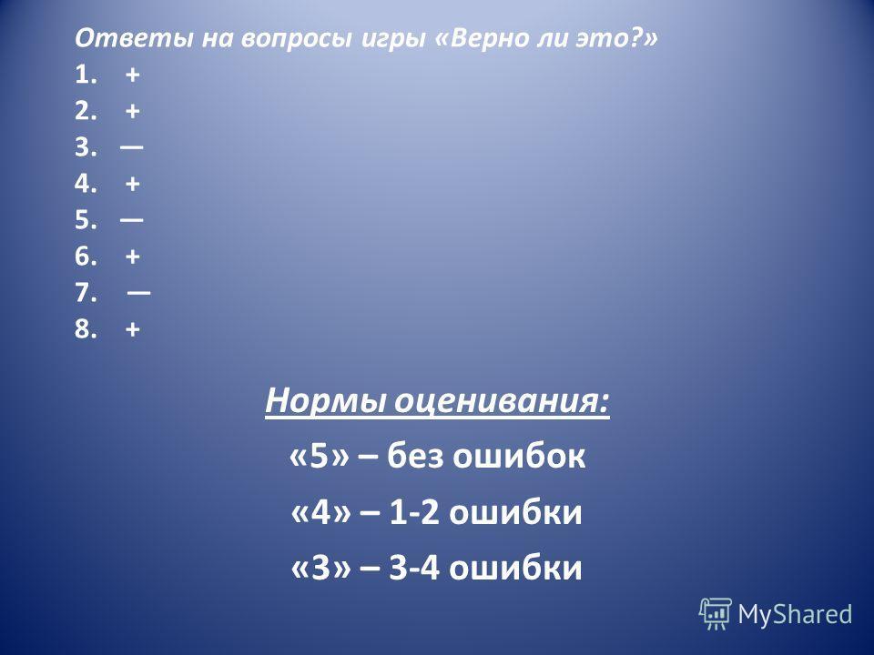 Ответы на вопросы игры «Верно ли это?» 1. + 2. + 3. 4. + 5. 6. + 7. 8. + Нормы оценивания: «5» – без ошибок «4» – 1-2 ошибки «3» – 3-4 ошибки
