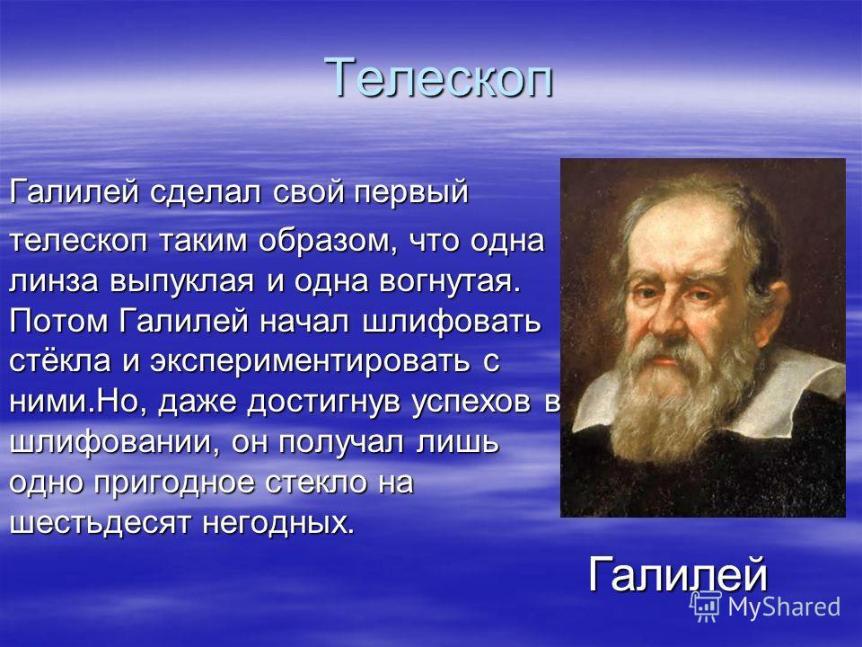 Телескоп Галилей сделал свой первый телескоп таким образом, что одна линза выпуклая и одна вогнутая. Потом Галилей начал шлифовать стёкла и экспериментировать с ними.Но, даже достигнув успехов в шлифовании, он получал лишь одно пригодное стекло на ше