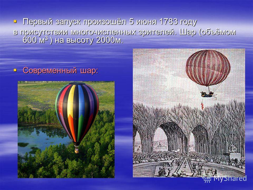 Первый запуск произошёл 5 июня 1783 году Первый запуск произошёл 5 июня 1783 году в присутствии многочисленных зрителей. Шар (объёмом 600 м 3 ) на высоту 2000 м. Современный шар: Современный шар: