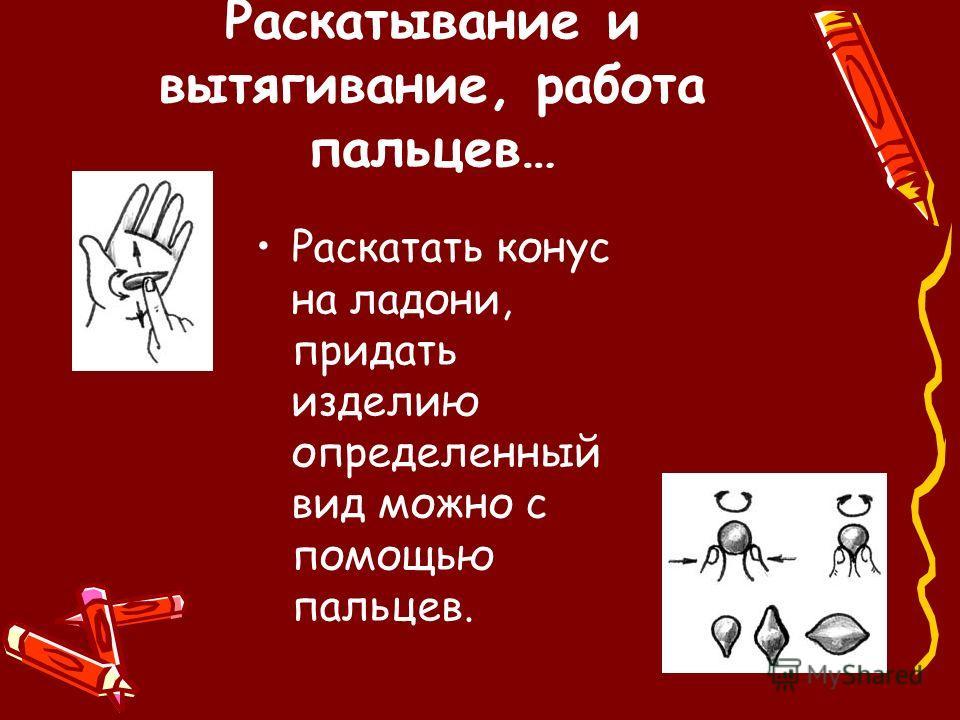 Раскатывание и вытягивание, работа пальцев… Раскатать конус на ладони, придать изделию определенный вид можно с помощью пальцев.