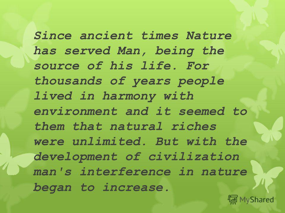 Since ancient times Nature has served Man, being the source of his life. For thousands of years people lived in harmony with environment and it seemed to them that natural riches were unlimited. But with the development of civilization man's interfer