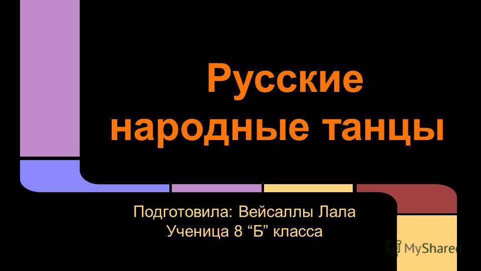 Русские народные танцы Подготовила: Вейсаллы Лала Ученица 8 Б класса