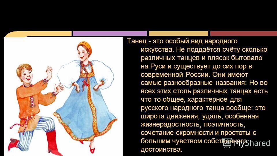 Танец - это особый вид народного искусства. Не поддаётся счёту сколько различных танцев и плясок бытовало на Руси и существует до сих пор в современной России. Они имеют самые разнообразные названия: Но во всех этих столь различных танцах есть что-то