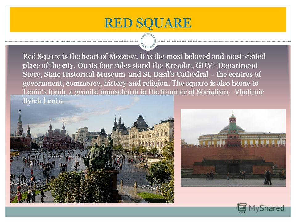 RED SQUARE Red Square is the heart of Moscow. It is the most beloved and most visited place of the city. On its four sides stand the Kremlin, GUM- Department Store, State Historical Museum and St. Basils Cathedral - the centres of government, commerc