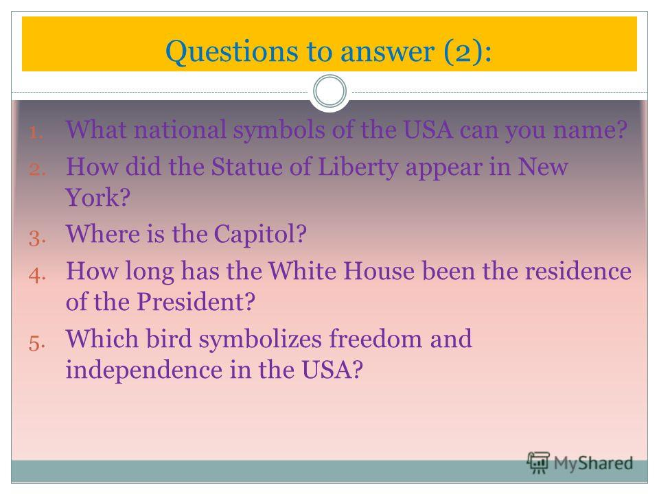 1. What national symbols of the USA can you name? 2. How did the Statue of Liberty appear in New York? 3. Where is the Capitol? 4. How long has the White House been the residence of the President? 5. Which bird symbolizes freedom and independence in