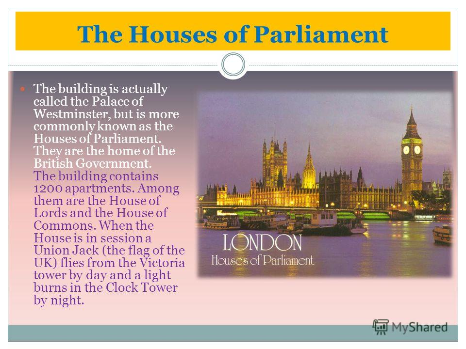 The Houses of Parliament The building is actually called the Palace of Westminster, but is more commonly known as the Houses of Parliament. They are the home of the British Government. The building contains 1200 apartments. Among them are the House o