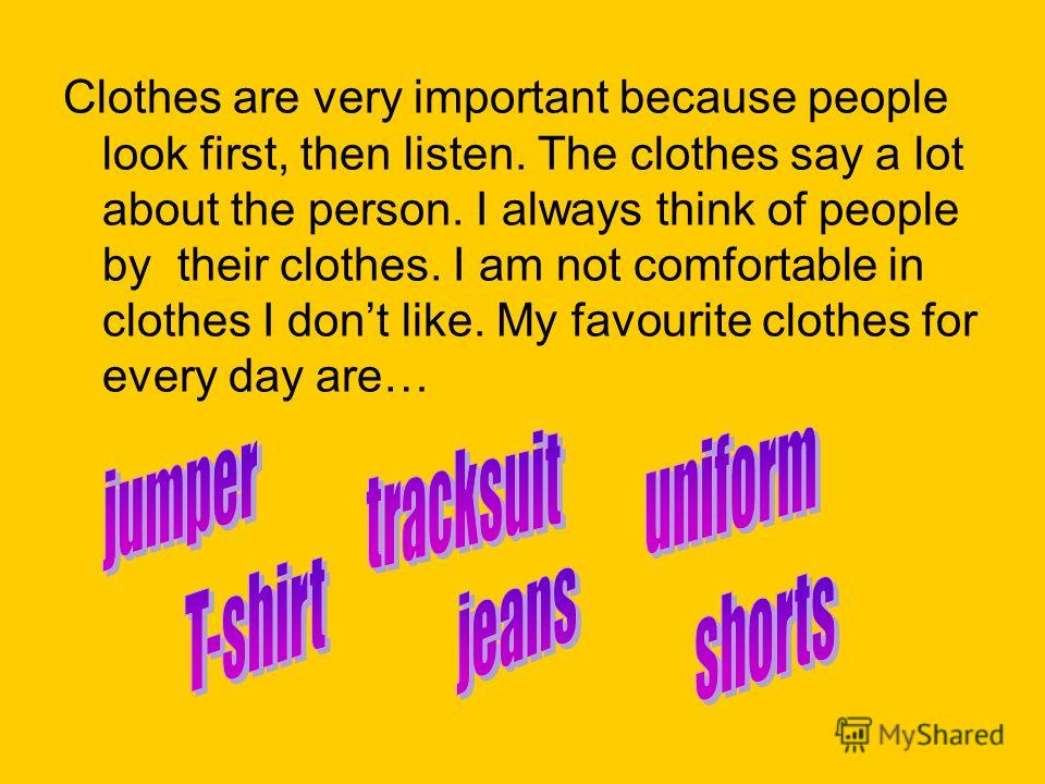 Clothes are very important because people look first, then listen. The clothes say a lot about the person. I always think of people by their clothes. I am not comfortable in clothes I dont like. My favourite clothes for every day are…