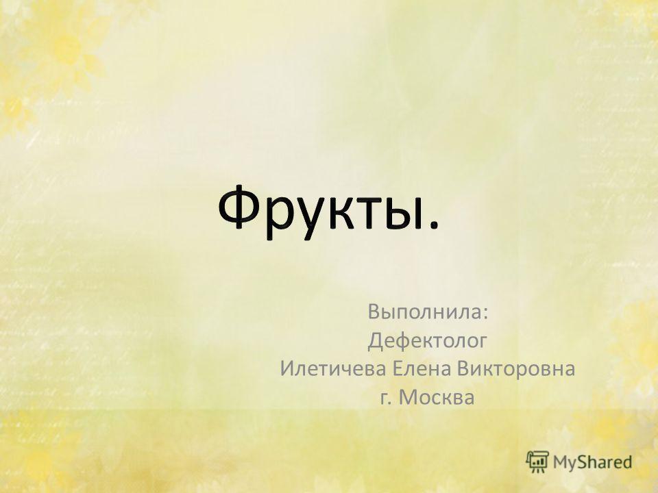 Выполнила: Дефектолог Илетичева Елена Викторовна г. Москва