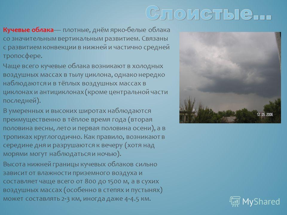 Кучевые облака плотные, днём ярко-белые облака со значительным вертикальным развитием. Связаны с развитием конвекции в нижней и частично средней тропосфере. Чаще всего кучевые облака возникают в холодных воздушных массах в тылу циклона, однако нередк