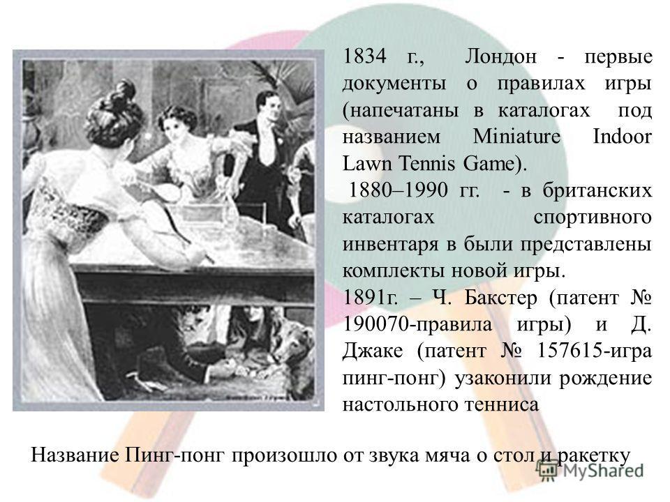 1834 г., Лондон - первые документы о правилах игры (напечатаны в каталогах под названием Miniature Indoor Lawn Tennis Game). 1880–1990 гг. - в британских каталогах спортивного инвентаря в были представлены комплекты новой игры. 1891 г. – Ч. Бакстер (