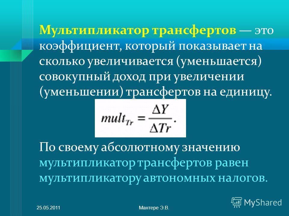 Мультипликатор трансфертов это коэффициент, который показывает на сколько увеличивается (уменьшается) совокупный доход при увеличении (уменьшении) трансфертов на единицу. По своему абсолютному значению мультипликатор трансфертов равен мультипликатору