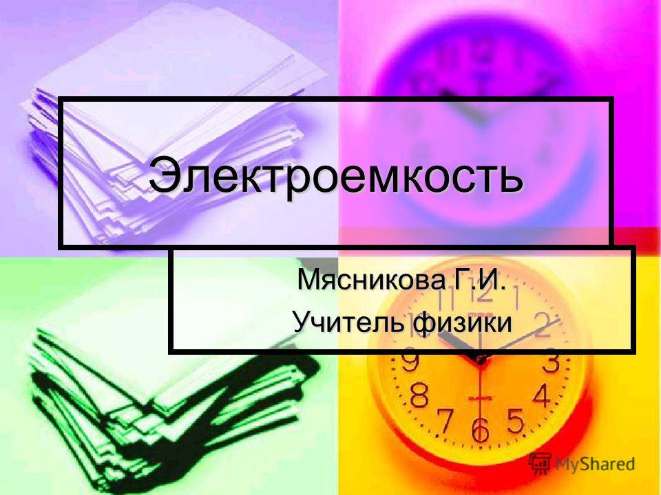 Электроемкость Мясникова Г.И. Учитель физики