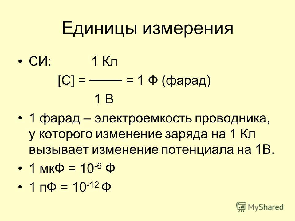 Единицы измерения СИ: 1 Кл [C] = = 1 Ф (фарад) 1 В 1 фарад – электроемкость проводника, у которого изменение заряда на 1 Кл вызывает изменение потенциала на 1В. 1 мкФ = 10 -6 Ф 1 пФ = 10 -12 Ф