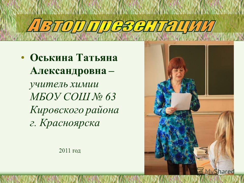 Оськина Татьяна Александровна – учитель химии МБОУ СОШ 63 Кировского района г. Красноярска 2011 год