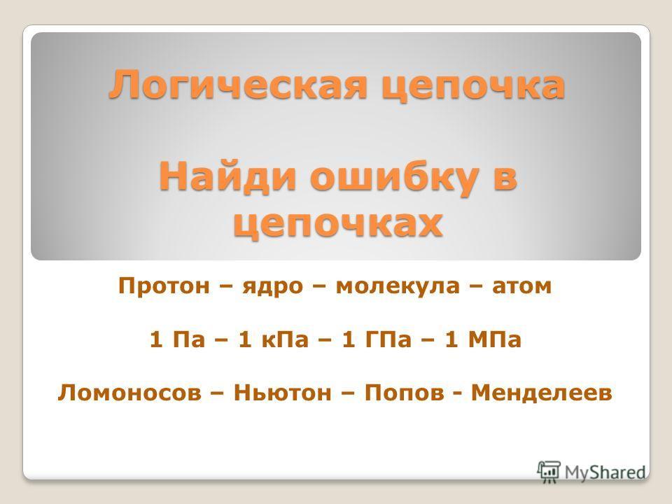 Логическая цепочка Найди ошибку в цепочках Протон – ядро – молекула – атом 1 Па – 1 к Па – 1 ГПа – 1 МПа Ломоносов – Ньютон – Попов - Менделеев