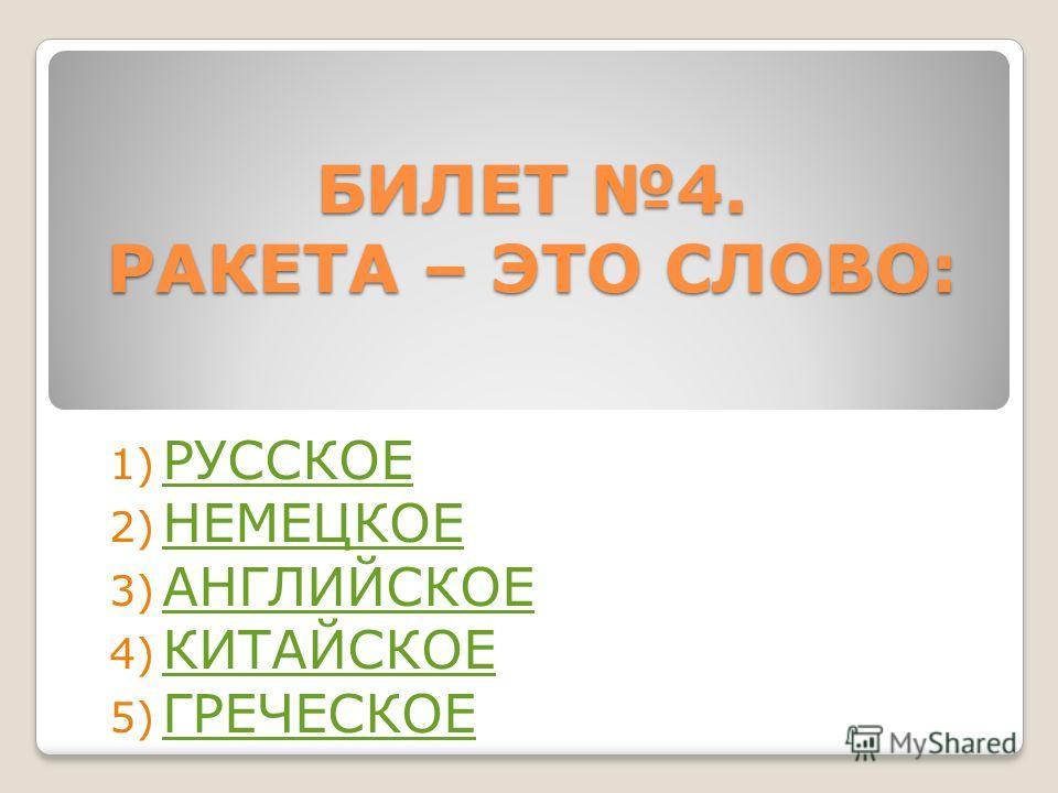 БИЛЕТ 4. РАКЕТА – ЭТО СЛОВО: 1) РУССКОЕ РУССКОЕ 2) НЕМЕЦКОЕ НЕМЕЦКОЕ 3) АНГЛИЙСКОЕ АНГЛИЙСКОЕ 4) КИТАЙСКОЕ КИТАЙСКОЕ 5) ГРЕЧЕСКОЕ ГРЕЧЕСКОЕ