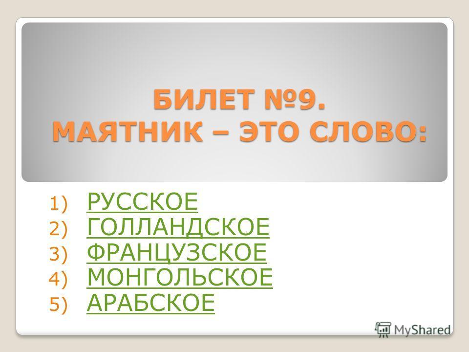 БИЛЕТ 9. МАЯТНИК – ЭТО СЛОВО: 1) РУССКОЕ РУССКОЕ 2) ГОЛЛАНДСКОЕ ГОЛЛАНДСКОЕ 3) ФРАНЦУЗСКОЕ ФРАНЦУЗСКОЕ 4) МОНГОЛЬСКОЕ МОНГОЛЬСКОЕ 5) АРАБСКОЕ АРАБСКОЕ