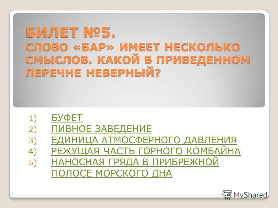 БИЛЕТ 5. СЛОВО «БАР» ИМЕЕТ НЕСКОЛЬКО СМЫСЛОВ. КАКОЙ В ПРИВЕДЕННОМ ПЕРЕЧНЕ НЕВЕРНЫЙ? 1) БУФЕТ БУФЕТ 2) ПИВНОЕ ЗАВЕДЕНИЕ ПИВНОЕ ЗАВЕДЕНИЕ 3) ЕДИНИЦА АТМОСФЕРНОГО ДАВЛЕНИЯ ЕДИНИЦА АТМОСФЕРНОГО ДАВЛЕНИЯ 4) РЕЖУЩАЯ ЧАСТЬ ГОРНОГО КОМБАЙНА РЕЖУЩАЯ ЧАСТЬ ГОР