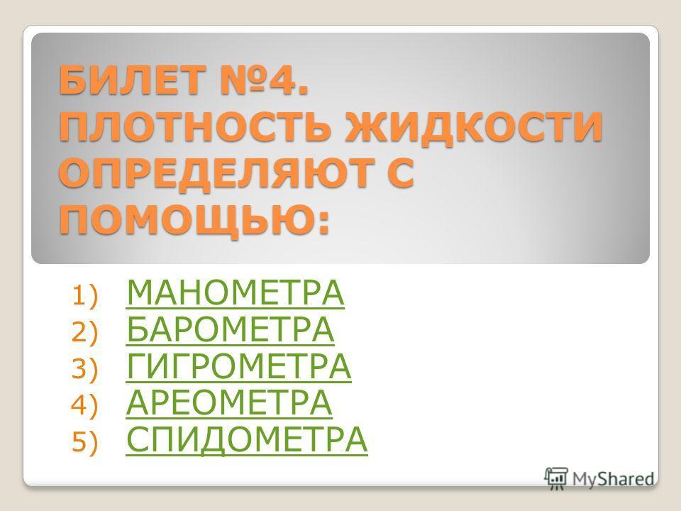 БИЛЕТ 4. ПЛОТНОСТЬ ЖИДКОСТИ ОПРЕДЕЛЯЮТ С ПОМОЩЬЮ: 1) МАНОМЕТРА МАНОМЕТРА 2) БАРОМЕТРА БАРОМЕТРА 3) ГИГРОМЕТРА ГИГРОМЕТРА 4) АРЕОМЕТРА АРЕОМЕТРА 5) СПИДОМЕТРА СПИДОМЕТРА