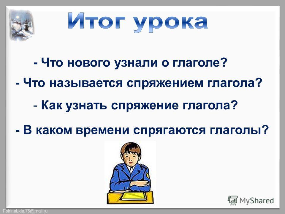 FokinaLida.75@mail.ru - Что нового узнали о глаголе? - Что называется спряжением глагола? - Как узнать спряжение глагола? - В каком времени спрягаются глаголы?