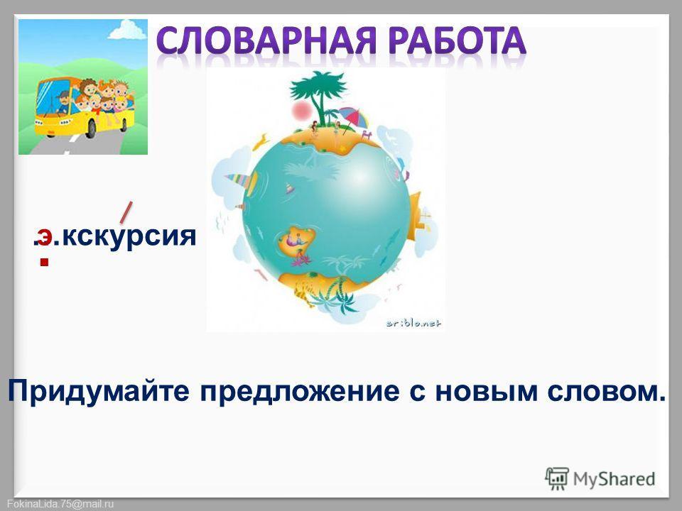 FokinaLida.75@mail.ru …экскурсия. э Придумайте предложение с новым словом.