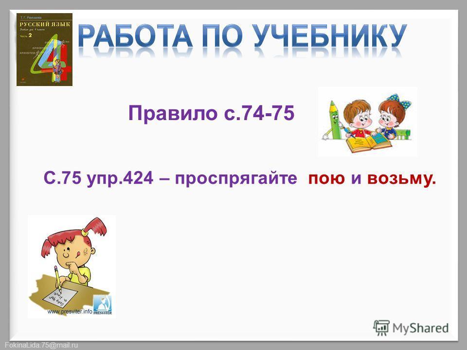 FokinaLida.75@mail.ru Правило с.74-75 С.75 упр.424 – проспрягайте пою и возьму.