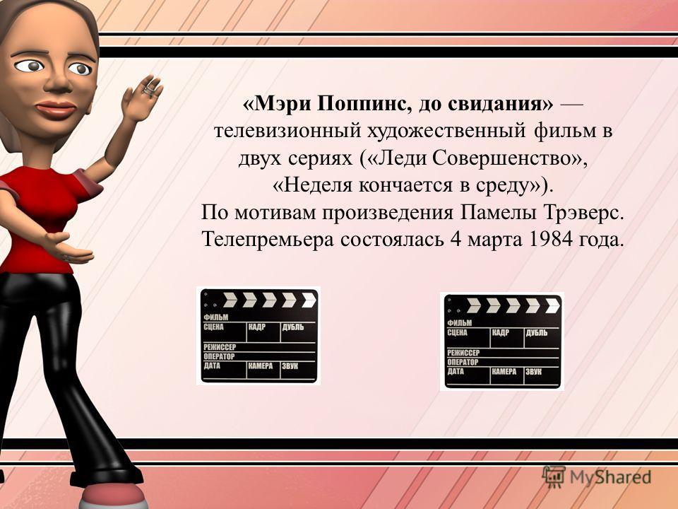 «Мэри Поппинс, до свидания» телевизионний художественний фильм в двух сериях («Леди Совершенство», «Неделя кончанется в среду»). По мотивам произведения Памелы Трэверс. Телепремьера состоялась 4 марта 1984 года.