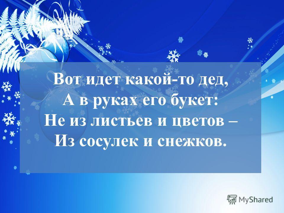 Вот идет какой-то дед, А в руках его букет: Не из листьев и цветов – Из сосулек и снежков.