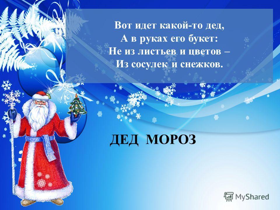 Вот идет какой-то дед, А в руках его букет: Не из листьев и цветов – Из сосулек и снежков. ДЕД МОРОЗ