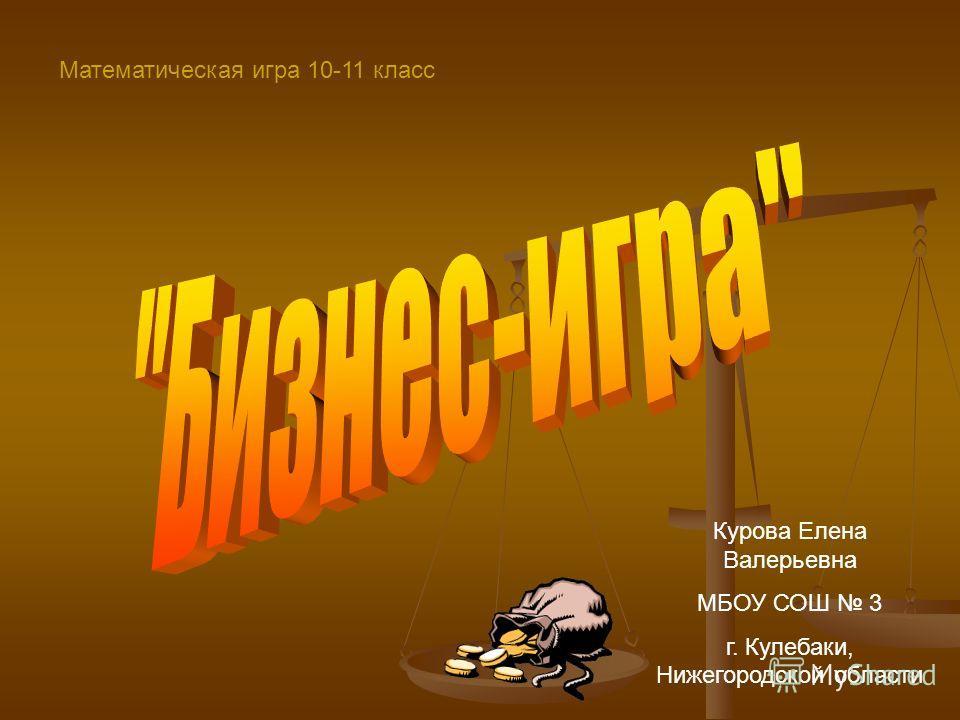 Математическая игра 10-11 класс Курова Елена Валерьевна МБОУ СОШ 3 г. Кулебаки, Нижегородской области