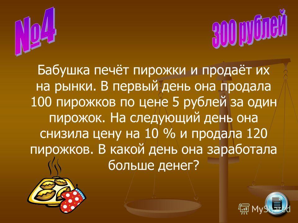 Бабушка печёт пирожки и продаёт их на рынки. В первый день она продала 100 пирожков по цене 5 рублей за один пирожок. На следующий день она снизила цену на 10 % и продала 120 пирожков. В какой день она заработала больше денег?
