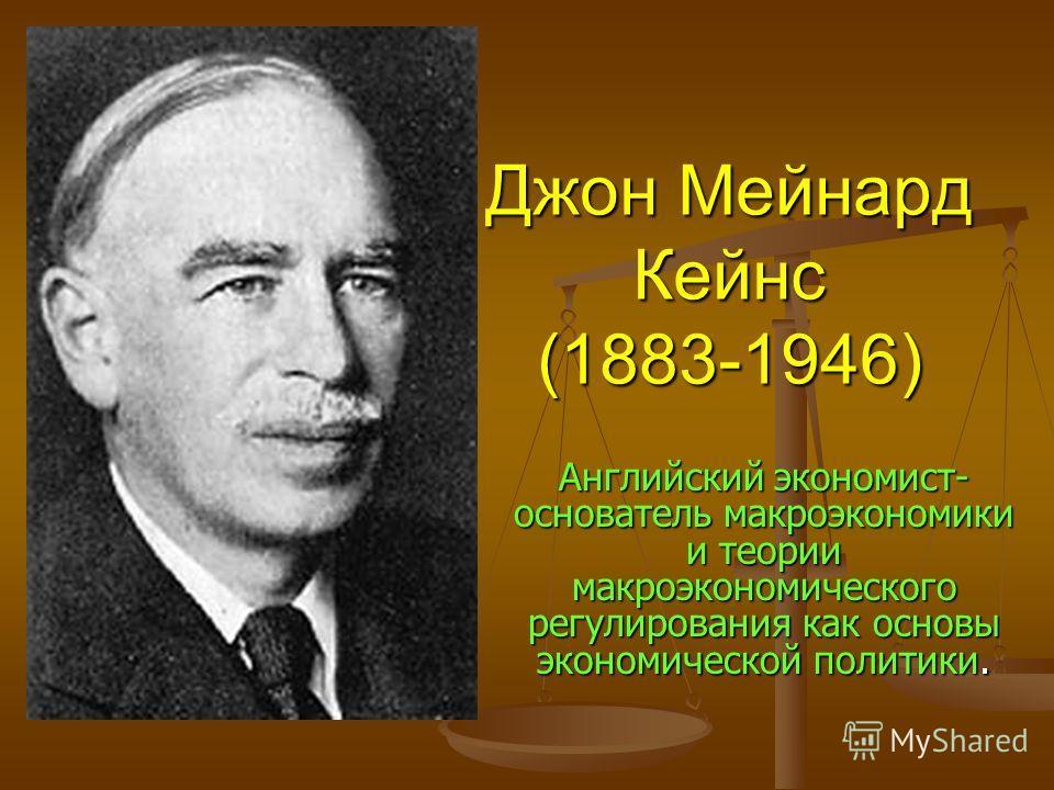 Джон Мейнард Кейнс (1883-1946) Английский экономист- основатель макроэкономики и теории макроэкономического регулирования как основы экономической политики.