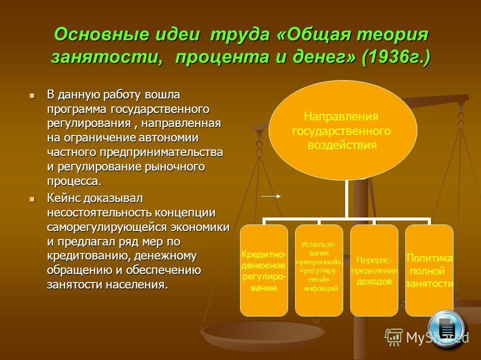 Основные идеи труда «Общая теория занятости, процента и денег» (1936 г.) В данную работу вошла программа государственного регулирования, направленная на ограничение автономии частного предпринимательства и регулирование рыночного процесса. В данную р