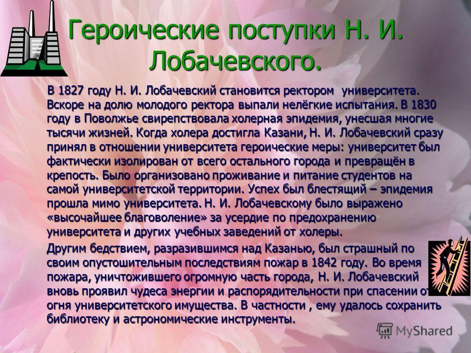 Героические поступки Н. И. Лобачевского. В 1827 году Н. И. Лобачевский становится ректором университета. Вскоре на долю молодого ректора выпали нелёгкие испытания. В 1830 году в Поволжье свирепствовала холерная эпидемия, унесшая многие тысячи жизней.
