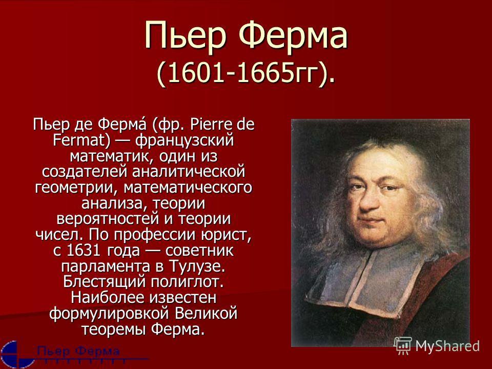 Пьер Ферма (1601-1665 гг). Пьер де Ферма́ (фр. Pierre de Fermat) французский математик, один из создателей аналитической геометрии, математического анализа, теории вероятностей и теории чисел. По профессии юрист, с 1631 года советник парламента в Тул