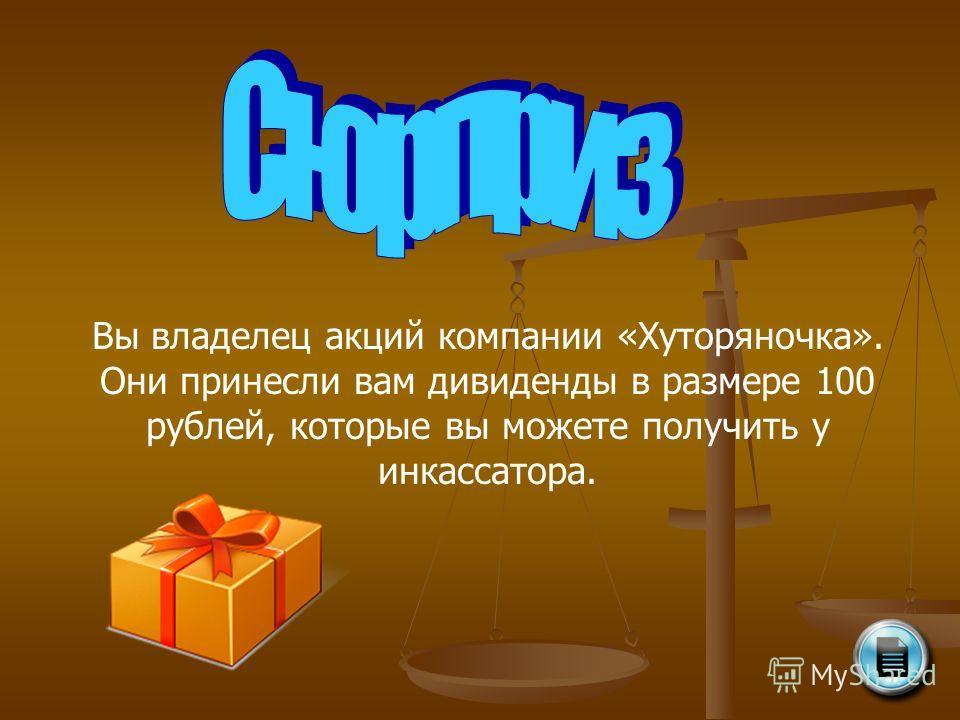 Вы владелец акций компании «Хуторяночка». Они принесли вам дивиденды в размере 100 рублей, которые вы можете получить у инкассатора.