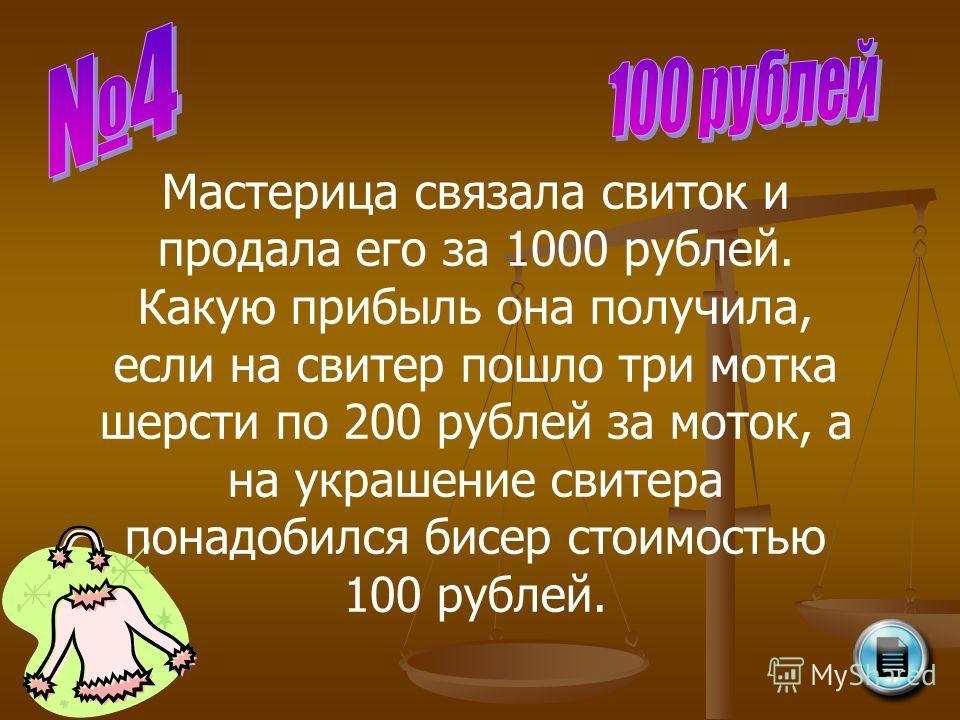 Мастерица связала свиток и продала его за 1000 рублей. Какую прибыль она получила, если на свитер пошло три мотка шерсти по 200 рублей за моток, а на украшение свитера понадобился бисер стоимостью 100 рублей.