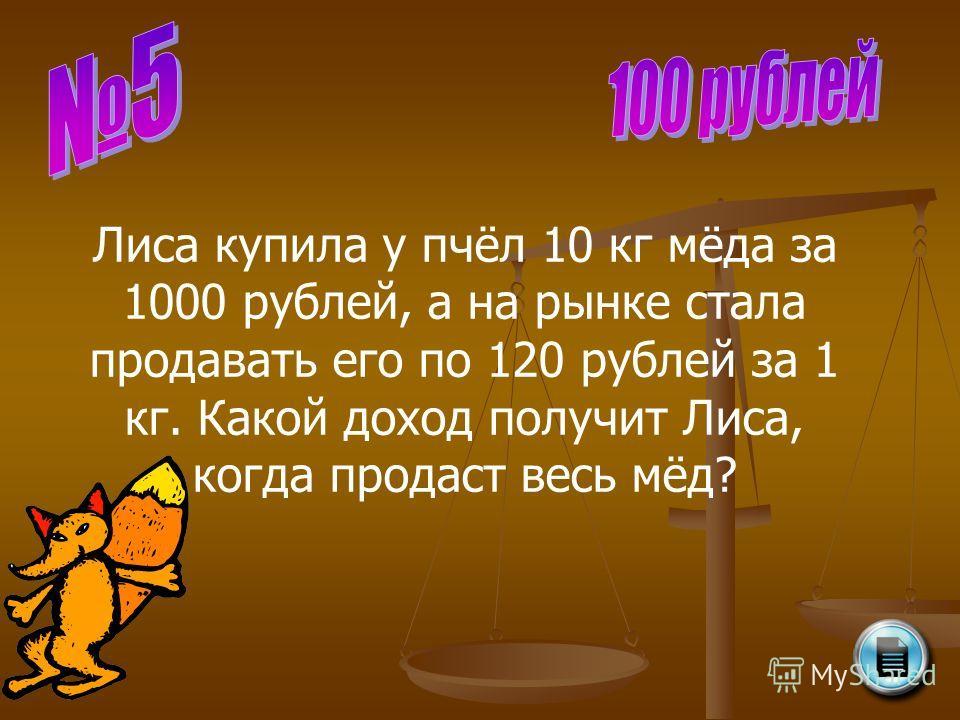 Лиса купила у пчёл 10 кг мёда за 1000 рублей, а на рынке стала продавать его по 120 рублей за 1 кг. Какой доход получит Лиса, когда продаст весь мёд?