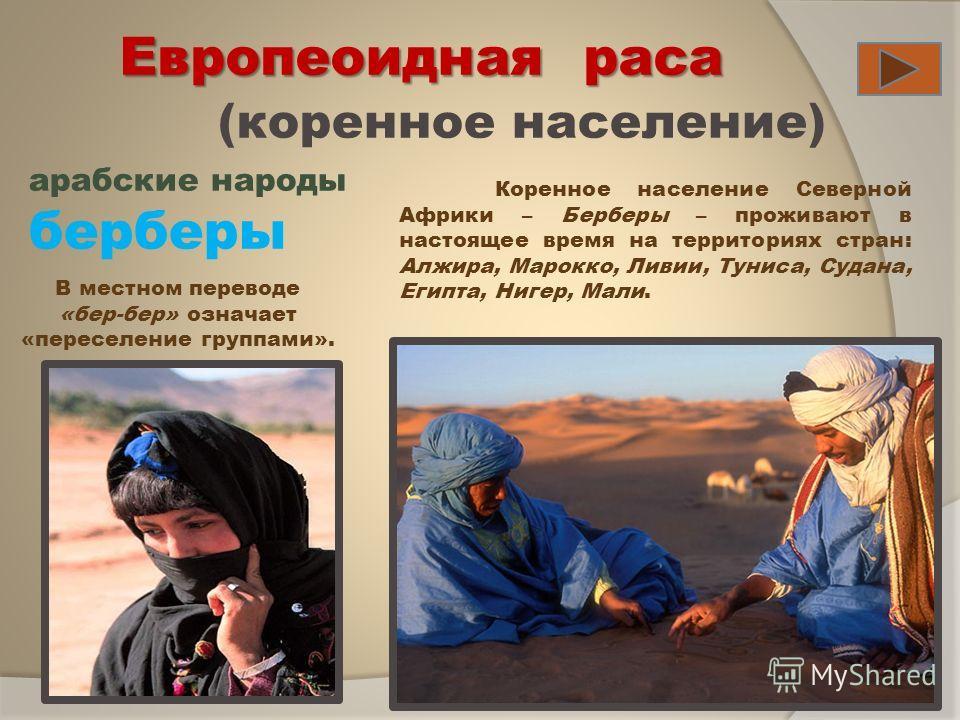 Европеоидная раса (коренное население) арабские народы берберы Коренное население Северной Африки – Берберы – проживают в настоящее время на территориях стран: Алжира, Марокко, Ливии, Туниса, Судана, Египта, Нигер, Мали. В местном переводе «бер-бер»