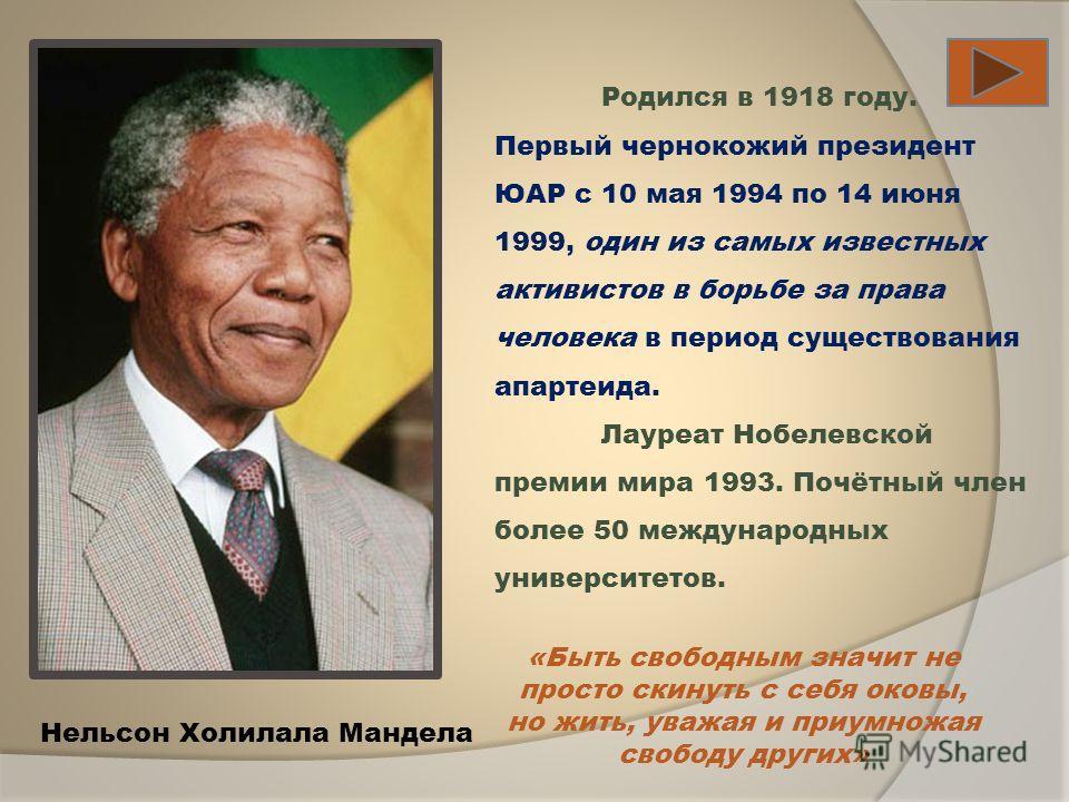 Родился в 1918 году. Первый чернокожий президент ЮАР c 10 мая 1994 по 14 июня 1999, один из самых известных активистов в борьбе за права человека в период существования апартеида. Лауреат Нобелевской премии мира 1993. Почётный член более 50 междунаро