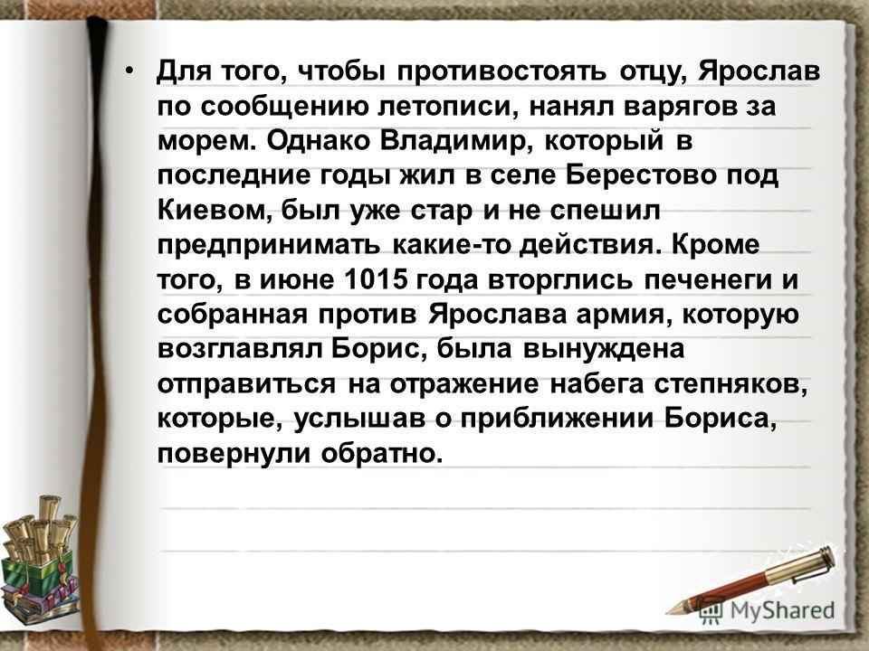 Для того, чтобы противостоять отцу, Ярослав по сообщению летописи, нанял варягов за морем. Однако Владимир, который в последние годы жил в селе Берестово под Киевом, был уже стар и не спешил предпринимать какие-то действия. Кроме того, в июне 1015 го