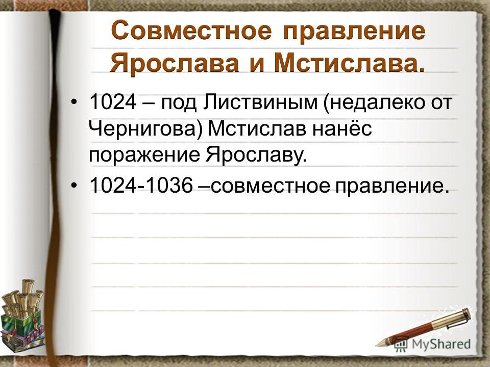 1024 – под Листвиным (недалеко от Чернигова) Мстислав нанёс поражение Ярославу. 1024-1036 –совместное правление.