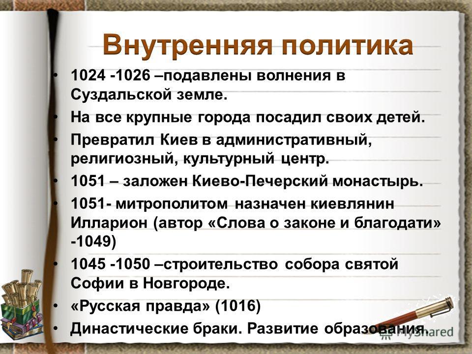 1024 -1026 –подавлены волнения в Суздальской земле. На все крупные города посадил своих детей. Превратил Киев в административный, религиозный, культурный центр. 1051 – заложен Киево-Печерский монастырь. 1051- митрополитом назначен киевлянин Илларион