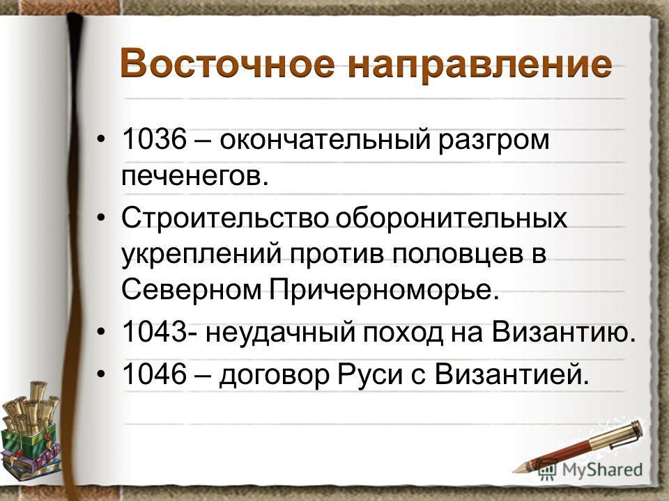 1036 – окончательный разгром печенегов. Строительство оборонительных укреплений против половцев в Северном Причерноморье. 1043- неудачный поход на Византию. 1046 – договор Руси с Византией.
