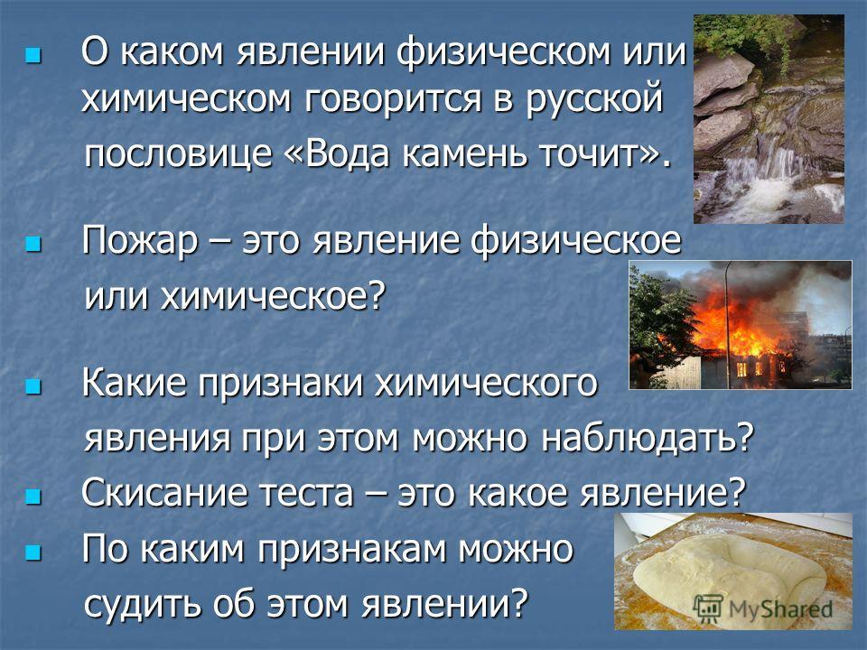 О каком явлении физическом или химическом говорится в русской О каком явлении физическом или химическом говорится в русской пословице «Вода камень точит». пословице «Вода камень точит». Пожар – это явление физическое Пожар – это явление физическое ил