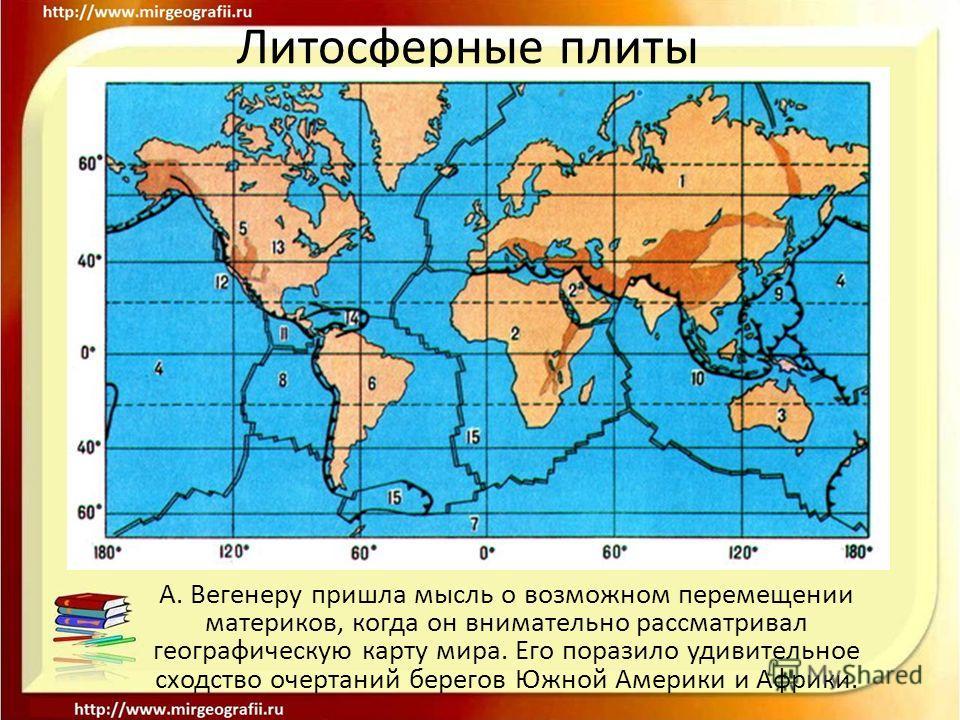 Литосферные плиты А. Вегенеру пришла мысль о возможном перемещении материков, когда он внимательно рассматривал географическую карту мира. Его поразило удивительное сходство очертаний берегов Южной Америки и Африки.