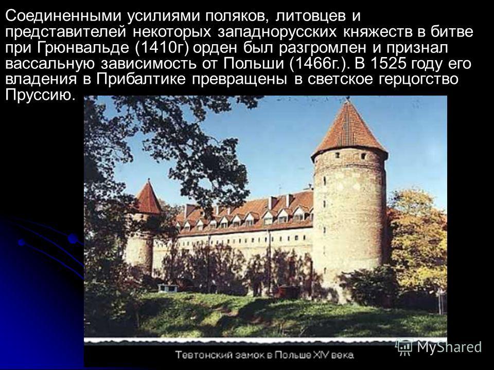 Соединенными усилиями поляков, литовцев и представителей некоторых западнорусских княжеств в битве при Грюнвальде (1410 г) орден был разгромлен и признал вассальную зависимость от Польши (1466 г.). В 1525 году его владения в Прибалтике превращены в с