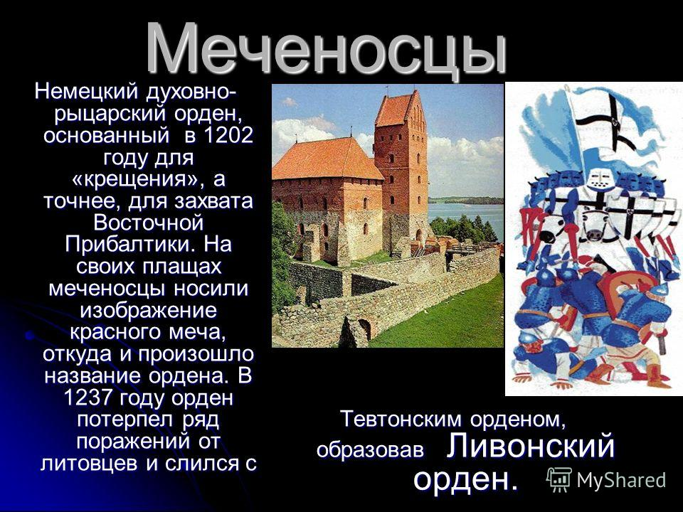 Меченосцы Немецкий духовно- рыцарский орден, основанный в 1202 году для «крещения», а точнее, для захвата Восточной Прибалтики. На своих плащах меченосцы носили изображение красного меча, откуда и произошло название ордена. В 1237 году орден потерпел